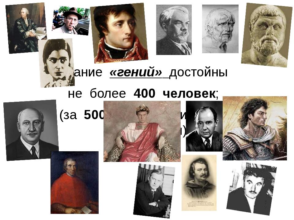 Звание «гений» достойны не более 400 человек; (за 500 тысячную историю цивили...