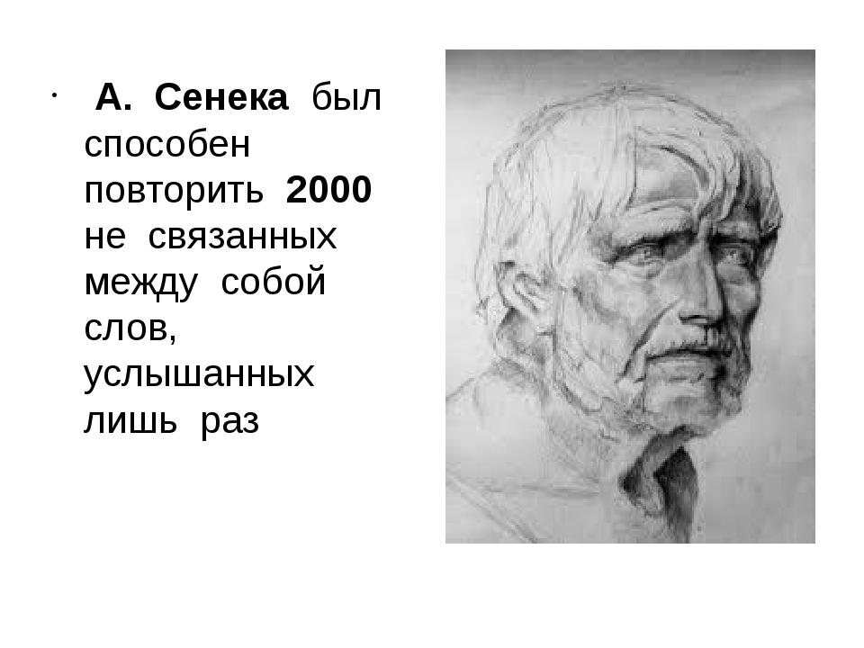 А. Сенека был способен повторить 2000 не связанных между собой слов, услышан...