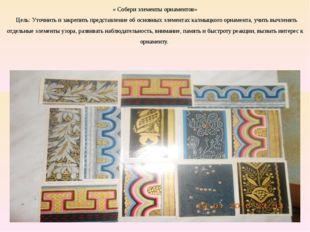 « Собери элементы орнаментов» Цель: Уточнить и закрепить представление об ос