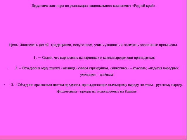 Дидактические игры по реализации национального компонента «Родной край» Цель:...