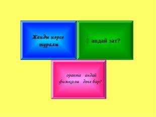 а) Адам организмінде бар зат 5 ұпай б) Заттың үш күйінің біреуі 3 ұпай в) Үш