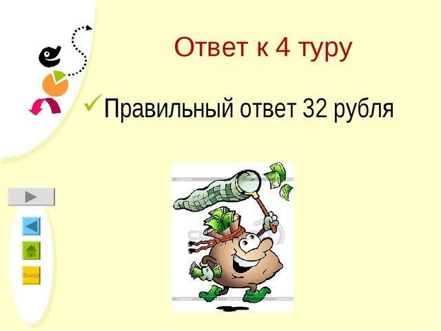 Ответ к 4 туру Правильный ответ 32 рубля Выход
