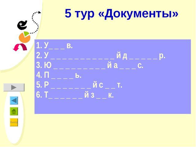 5 тур «Документы» 1. У_ _ _ в. 2. У _ _ _ _ _ _ _ _ _ _ _ й д _ _ _ _ _ р. 3....