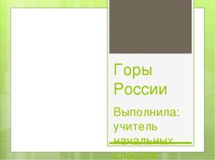 Горы России Выполнила: учитель начальных классов Борисова Е.А. МКОУ СШ №151 с