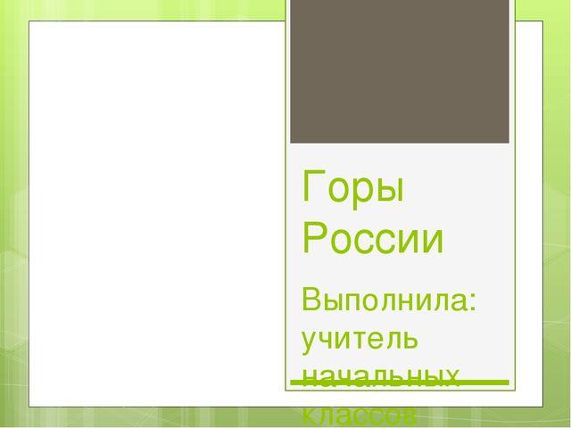 Горы России Выполнила: учитель начальных классов Борисова Е.А. МКОУ СШ №151 с...