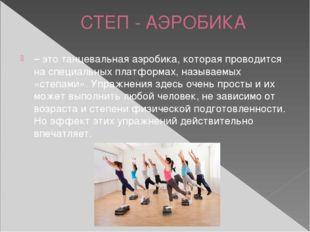 СТЕП - АЭРОБИКА – это танцевальная аэробика, которая проводится на специальны