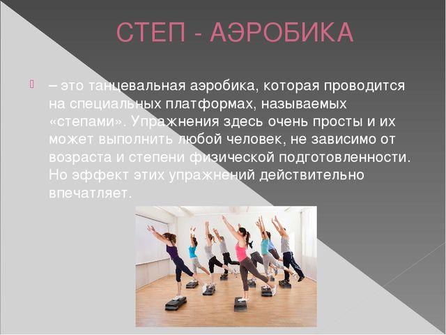 СТЕП - АЭРОБИКА – это танцевальная аэробика, которая проводится на специальны...