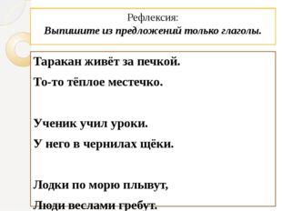 Рефлексия: Выпишите из предложений только глаголы. Таракан живёт за печкой. Т
