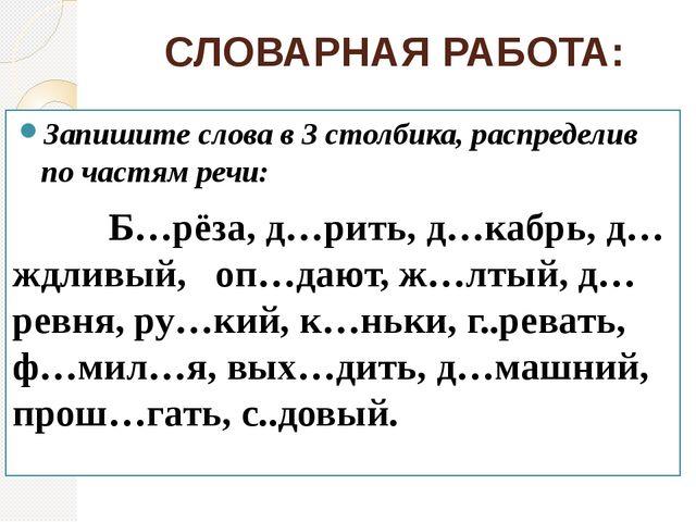 СЛОВАРНАЯ РАБОТА: Запишите слова в 3 столбика, распределив по частям речи: Б…...
