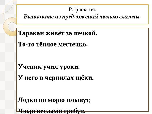Рефлексия: Выпишите из предложений только глаголы. Таракан живёт за печкой. Т...