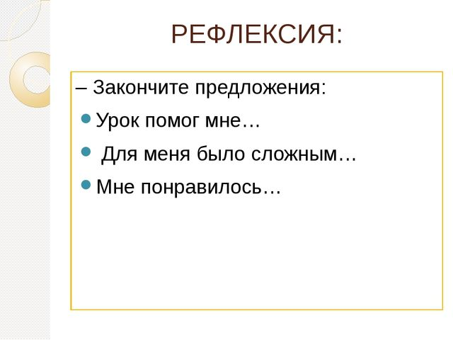 РЕФЛЕКСИЯ: –Закончите предложения: Урок помог мне… Для меня было сложным… Мн...