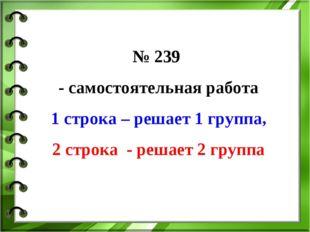 № 239 - самостоятельная работа 1 строка – решает 1 группа, 2 строка - решает