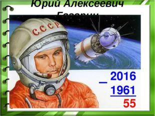 Юрий Алексеевич Гагарин 2016 1961 55