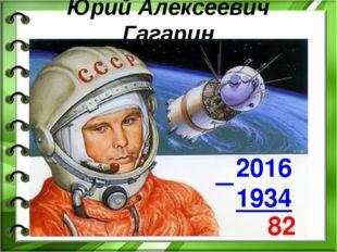 Юрий Алексеевич Гагарин 2016 1934 82