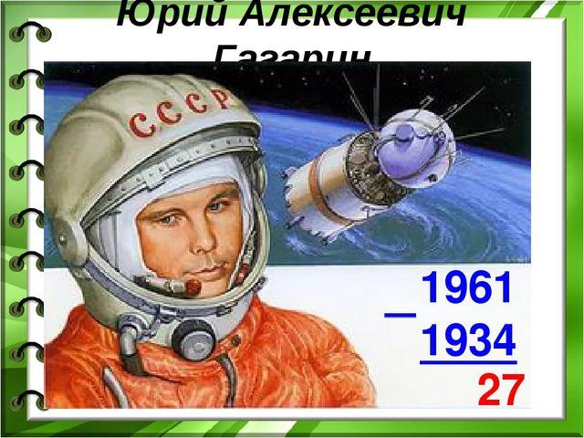 Юрий Алексеевич Гагарин 1961 1934 27