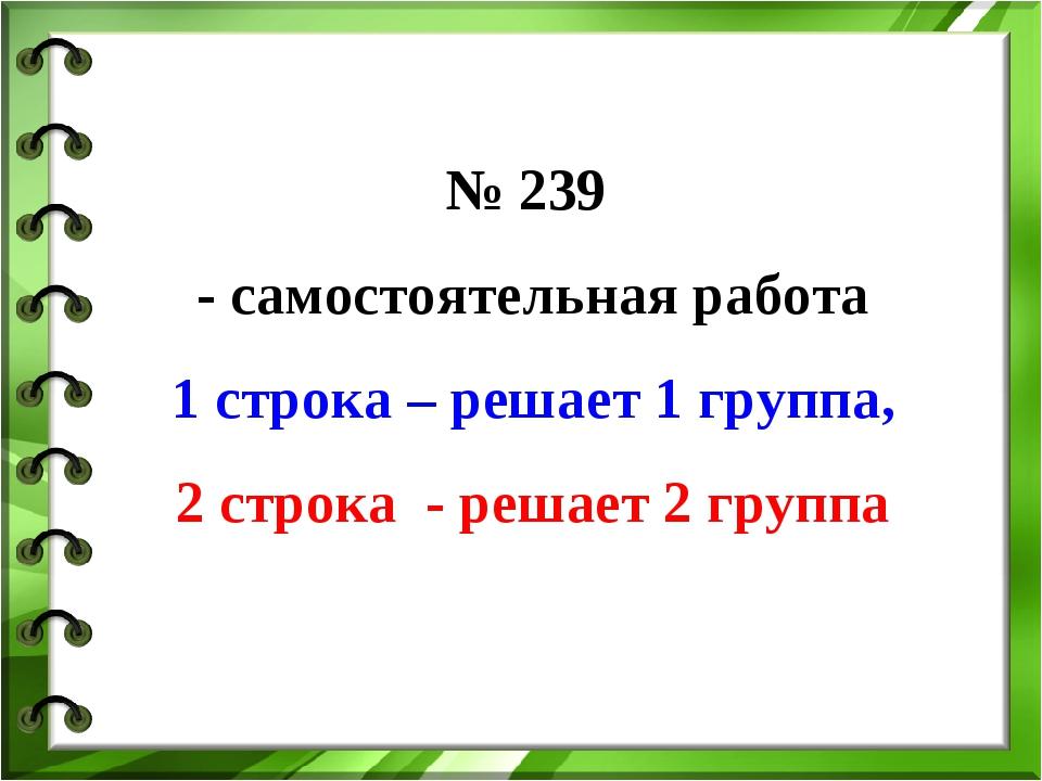 № 239 - самостоятельная работа 1 строка – решает 1 группа, 2 строка - решает...