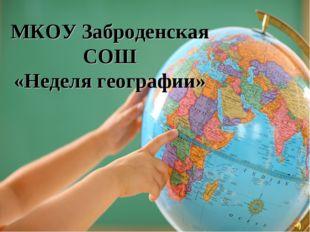 МКОУ Заброденская СОШ «Неделя географии»