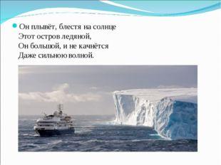 Он плывёт, блестя на солнце Этот остров ледяной, Он большой, и не качнётся Да