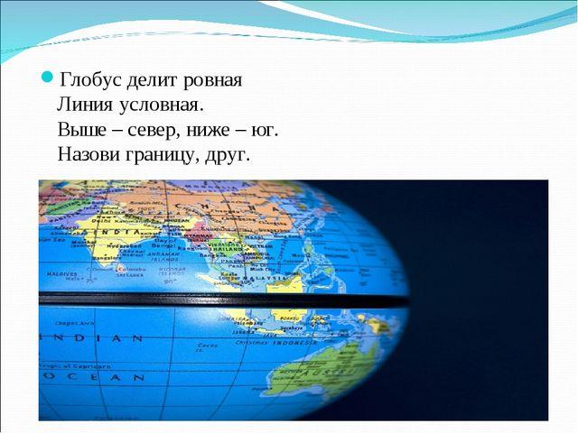 Глобус делит ровная Линия условная. Выше – север, ниже – юг. Назови границу,...
