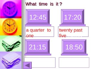What time is it ? 12:45 17:20 a quarter to one 21:15 18:50 twenty past five T