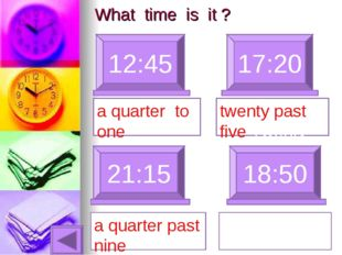 What time is it ? 12:45 17:20 a quarter to one 21:15 a quarter past nine 18:5