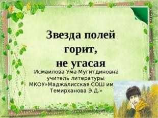 Звезда полей горит, не угасая Исмаилова Ума Мугитдиновна учитель литературы М