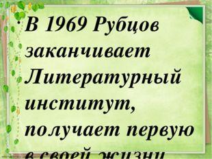 В 1969 Рубцов заканчивает Литературный институт, получает первую в своей жизн