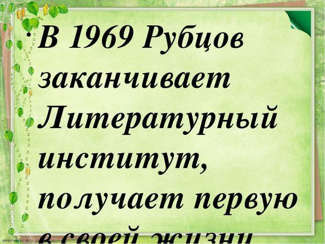 В 1969 Рубцов заканчивает Литературный институт, получает первую в своей жизн...