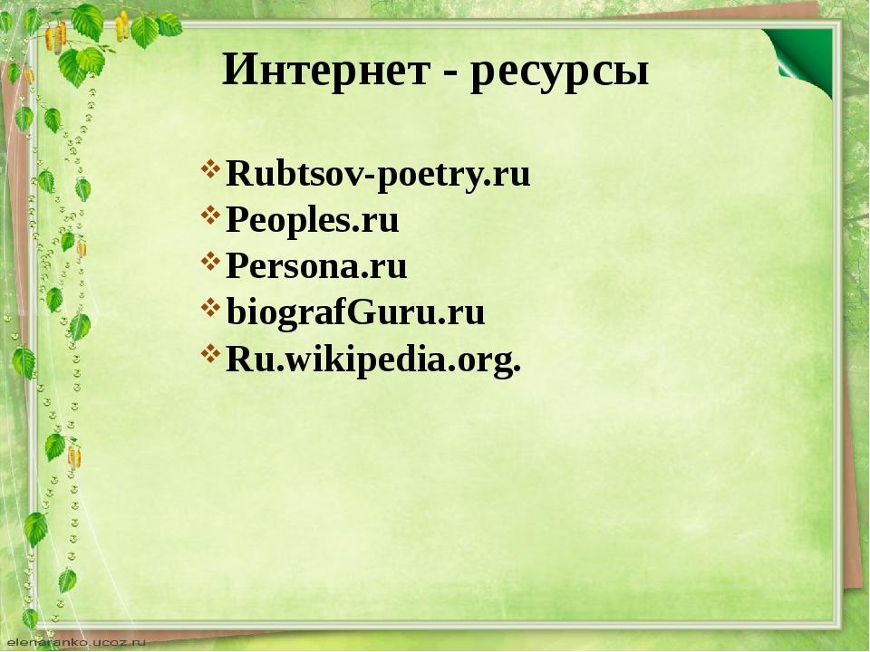 Интернет - ресурсы Rubtsov-poetry.ru Peoples.ru Persona.ru biografGuru.ru Ru....