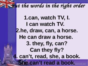 Put the words in the right order 1.can, watch TV, I. I can watch TV. 2.he, d
