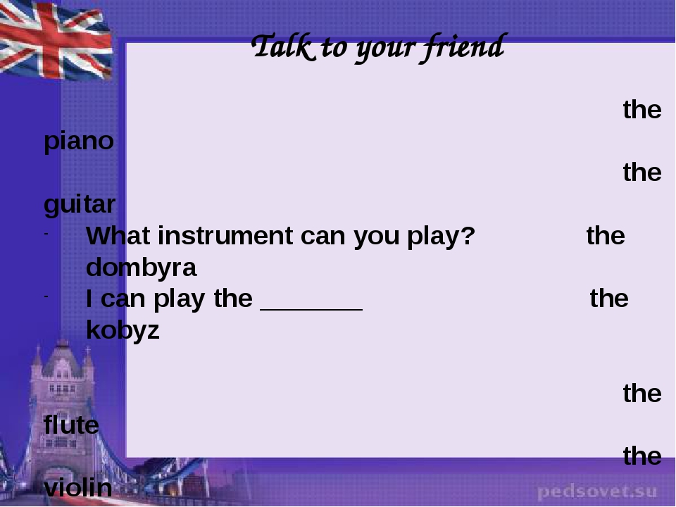 Talk to your friend the piano the guitar What instrument can you play? the do...