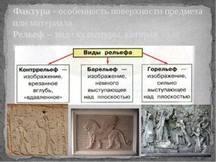 Фактура - особенность поверхности предмета или материала. Рельеф – вид скульп