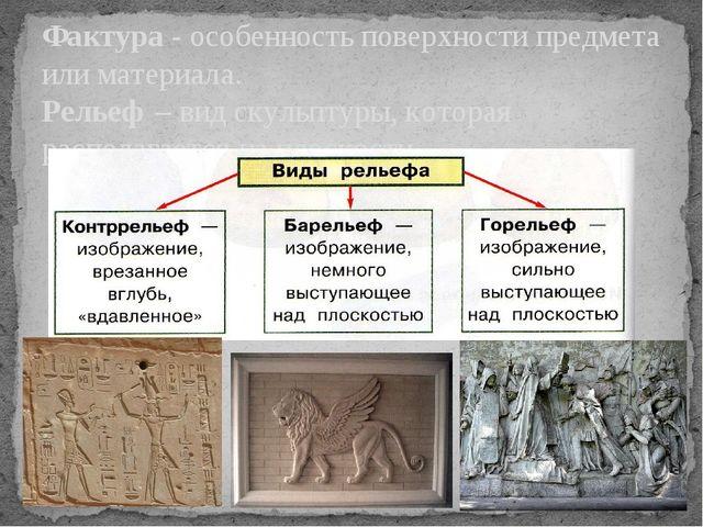 Фактура - особенность поверхности предмета или материала. Рельеф – вид скульп...
