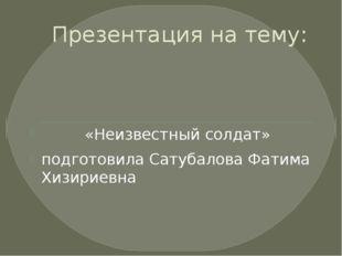 Презентация на тему: «Неизвестный солдат» подготовила Сатубалова Фатима Хизир
