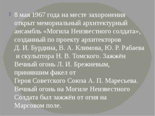 8 мая1967годана месте захоронения открыт мемориальный архитектурный ансамб