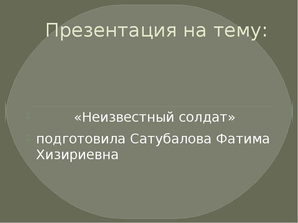 Презентация на тему: «Неизвестный солдат» подготовила Сатубалова Фатима Хизир...
