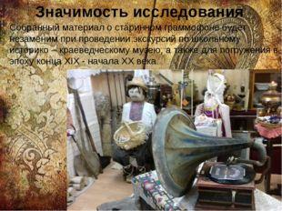 Значимость исследования Собранный материал о старинном граммофоне будет незам