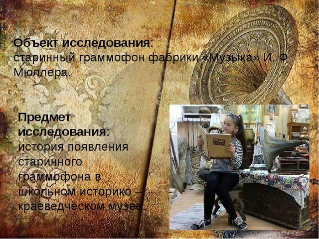 Объект исследования: старинный граммофон фабрики «Музыка» И. Ф Мюллера. Предм...
