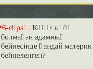 6-сұрақ: Көңіл күйі болмаған адамның бейнесінде қандай материк бейнеленген?