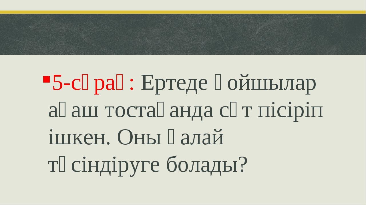5-сұрақ: Ертеде қойшылар ағаш тостағанда сүт пісіріп ішкен. Оны қалай түсінді...