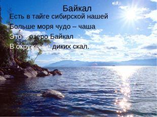 Байкал Есть в тайге сибирской нашей Больше моря чудо – чаша Это – озеро Байка
