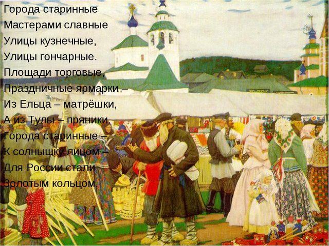 Города старинные Мастерами славные Улицы кузнечные, Улицы гончарные. Площади...