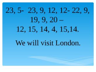 23, 5- 23, 9, 12, 12- 22, 9, 19, 9, 20 – 12, 15, 14, 4, 15,14. We will visit