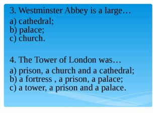 3. Westminster Abbey is a large… a) cathedral; b) palace; c) church. 4. The T