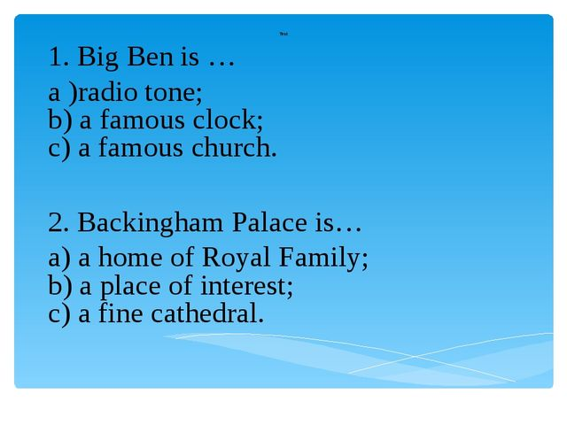 Test 1. Big Ben is … a )radio tone; b) a famous clock; c) a famous church. 2....
