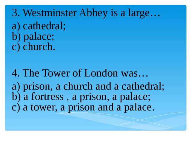 3. Westminster Abbey is a large… a) cathedral; b) palace; c) church. 4. The T...