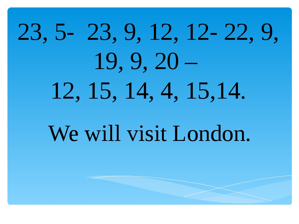 23, 5- 23, 9, 12, 12- 22, 9, 19, 9, 20 – 12, 15, 14, 4, 15,14. We will visit...