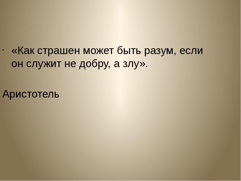 «Как страшен может быть разум, если он служит не добру, а злу». Аристотель