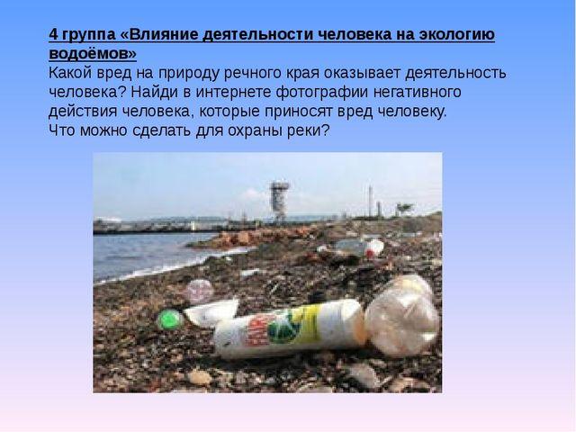 4 группа «Влияние деятельности человека на экологию водоёмов» Какой вред на п...