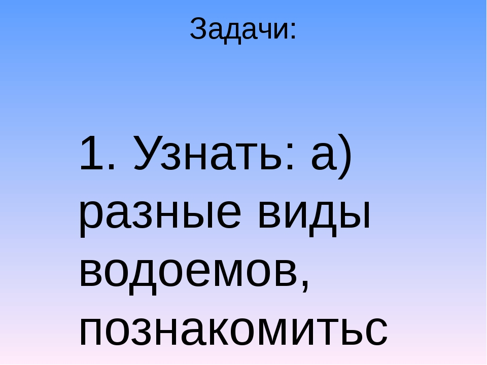 Задачи: 1. Узнать: а) разные виды водоемов, познакомиться с водоемами нашего...